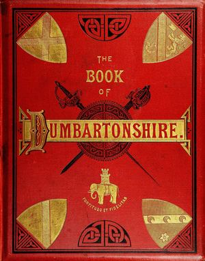 The Book of Dumbartonshire: A History of the County, Burghs, Parishes, and Lands; Memoirs of Families; and Notices of Industries Carried on in the Lennox District, Volume I – County