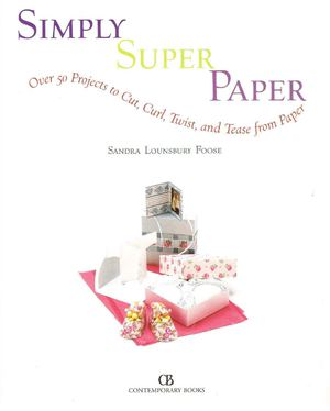 Simply Super Paper: Over 50 Projects to Cut, Curl, Twist, and Tease from Paper