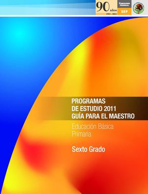 Sexto grado. Programas de estudio 2011. Guía para el Maestro. Educación Básica. Primaria.