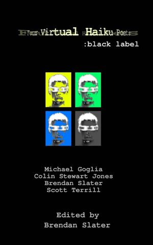 Four Virtual Haiku Poets: black label - Michael Goglia, Colin Stewart Jones, Brendan Slater, Scott Terrill