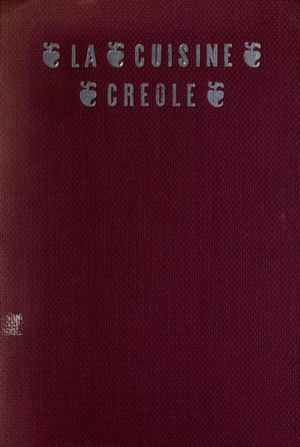 La Cuisine Creole: A Collection of Culinary Recipes from Leading Chefs and Noted Creole Housewives, Who Have Made New Orleans Famous for its Cuisine
