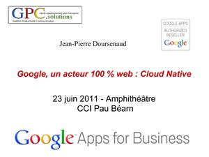"e-rencontre 23 juin 2011 ""Le Cloud Computing"", Présentation de Jean-Pierre Doursenaud, GPC Solutions : Google, un acteur 100% Web : Cloud Native - PART 2"