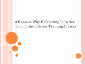 3 Reasons Why Kickboxing Is Better Than Other Fitness Training Classes