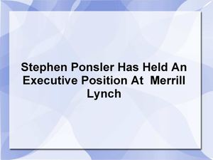 Stephen Ponsler Has Held An Executive Position At  Merrill Lynch