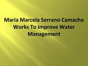 Maria Marcela Serrano Camacho Works To Improve Water Management
