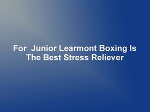 For  Junior Learmont Boxing Is The Best Stress Reliever