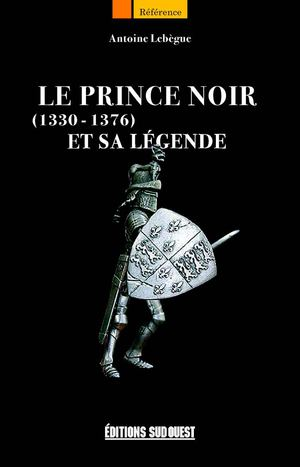 Le Prince Noir et sa légende. 1330-1376 - Antoine Lebègue