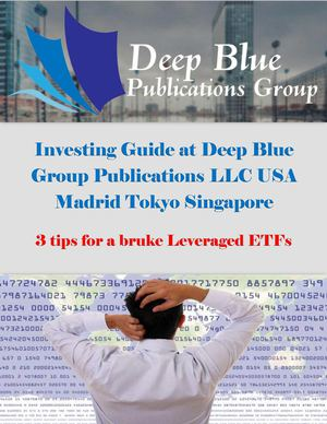 Investing Guide at Deep Blue Group Publications LLC USA Madrid Tokyo Singapore: 3 tips for a bruke Leveraged ETFs