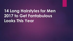 14 Long Hairstyles For Men 2017 To Get Fantabulous Looks This Year