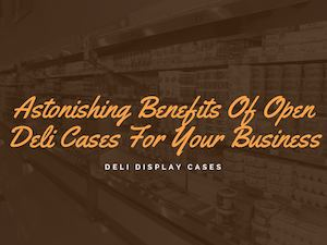 Benefits Of Open Deli Cases in preserving the food items
