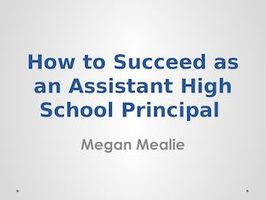 How To Succeed As An Assistant High School Principal shared by Megan Mealie