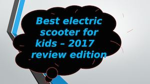 Best Electric Scooter For Kids – 2017