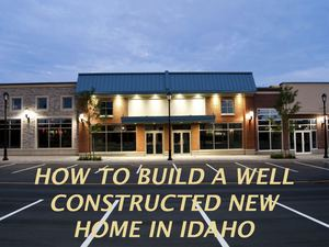 How to build a well constructed New Home in Idaho