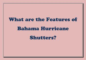 What Are The Features Of Bahama Hurricane Shutters