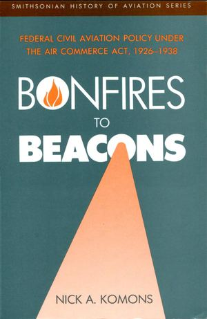 d1fbd2c7861 Bonfires To Beacons - Federal Civile Aviation Policy Under The Air Commerce  Act 1926 1938 -