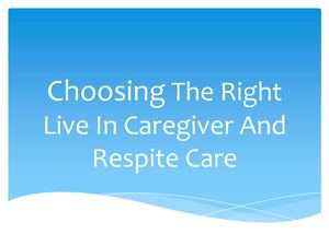 Choosing The Right Live In Caregiver And Respite Care