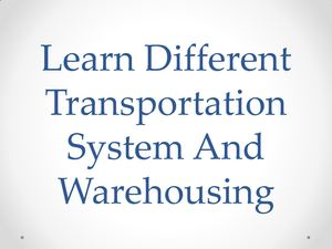 Learn Different Transportation System And Warehousing