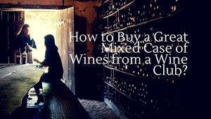 How To Buy A Great Mixed Case Of Wines From A Wine Club