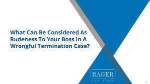 What Can Be Considered As Rudeness To Your Boss In A Wrongful Termination Case