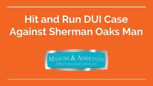 Hit and Run DUI Case Against Sherman Oaks Man