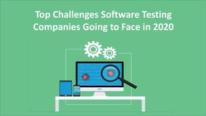 Top Challenges Software Testing Companies Going To Face In 2020
