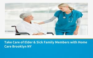 Take Care Of Elder & Sick Family Members With Home Care Brooklyn Ny
