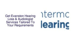 Get Evanston Hearing Loss & Audiologist Services Tailored To Your Requirements