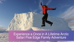 Experience a Once in A Lifetime Arctic Safari Floe Edge Family Adventure