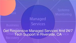 Get Responsive Managed Services And 24/7 Tech Support In Riverside, CA