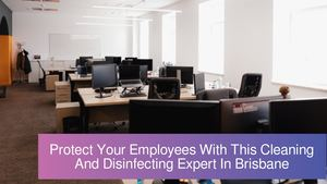 Protect Your Employees With This Cleaning And Disinfecting Expert In Brisbane