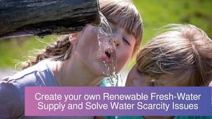 Create your own Renewable Fresh-Water Supply and Solve Water Scarcity Issues