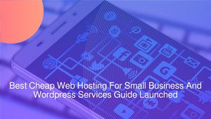 Best Cheap Web Hosting For Small Business And Wordpress Services Guide Launched