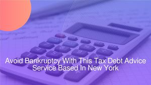 Avoid Bankruptcy With This Tax Debt Advice Service Based In New York