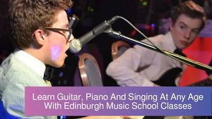 Learn Guitar, Piano And Singing At Any Age With Edinburgh Music School Classes