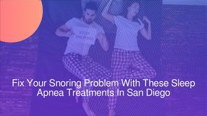 Fix Your Snoring Problem With These Sleep Apnea Treatments In San Diego