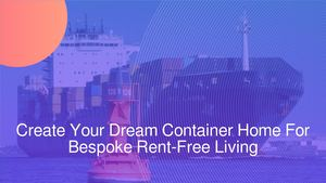 Create Your Dream Container Home For Bespoke Rent-Free Living