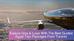 Explore Giza & Luxor With The Best Guided Egypt Tour Packages From Toronto