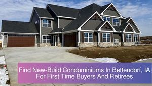 Find New-Build Condominiums In Bettendorf, IA For First Time Buyers And Retirees